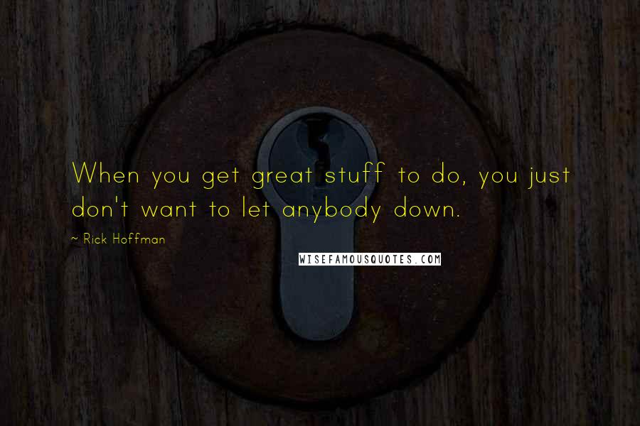 Rick Hoffman quotes: When you get great stuff to do, you just don't want to let anybody down.