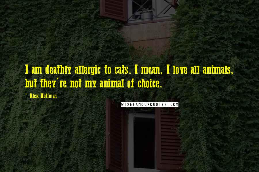 Rick Hoffman quotes: I am deathly allergic to cats. I mean, I love all animals, but they're not my animal of choice.