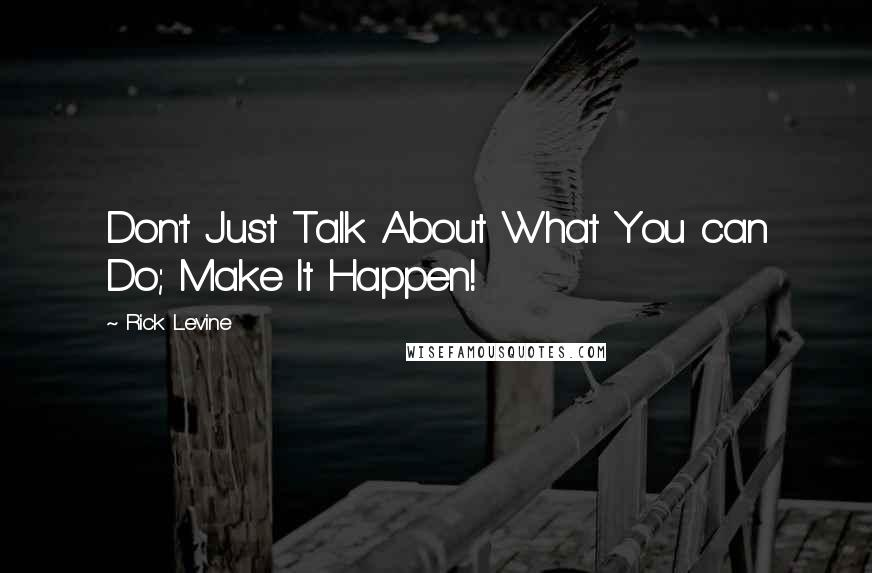 Rick Levine quotes: Don't Just Talk About What You can Do; Make It Happen!