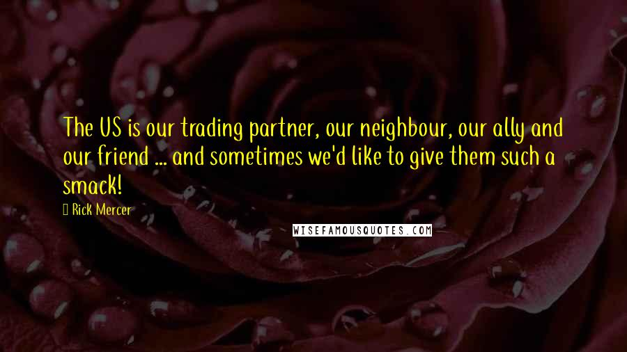 Rick Mercer quotes: The US is our trading partner, our neighbour, our ally and our friend ... and sometimes we'd like to give them such a smack!