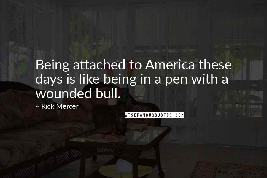Rick Mercer quotes: Being attached to America these days is like being in a pen with a wounded bull.
