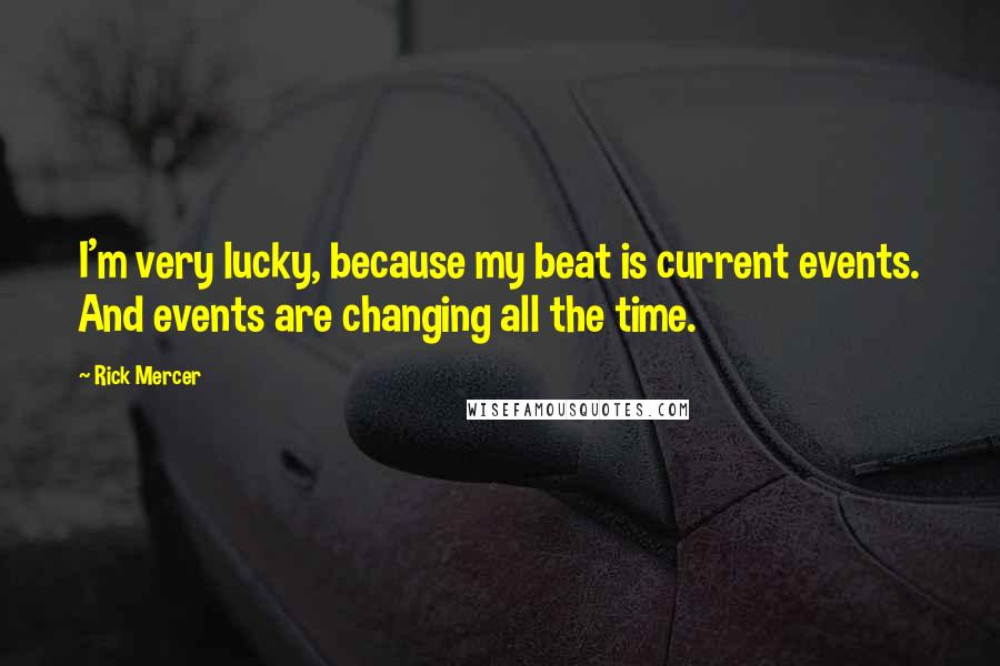 Rick Mercer quotes: I'm very lucky, because my beat is current events. And events are changing all the time.