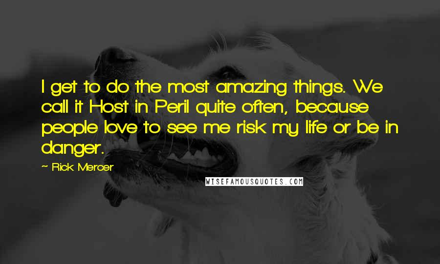 Rick Mercer quotes: I get to do the most amazing things. We call it Host in Peril quite often, because people love to see me risk my life or be in danger.