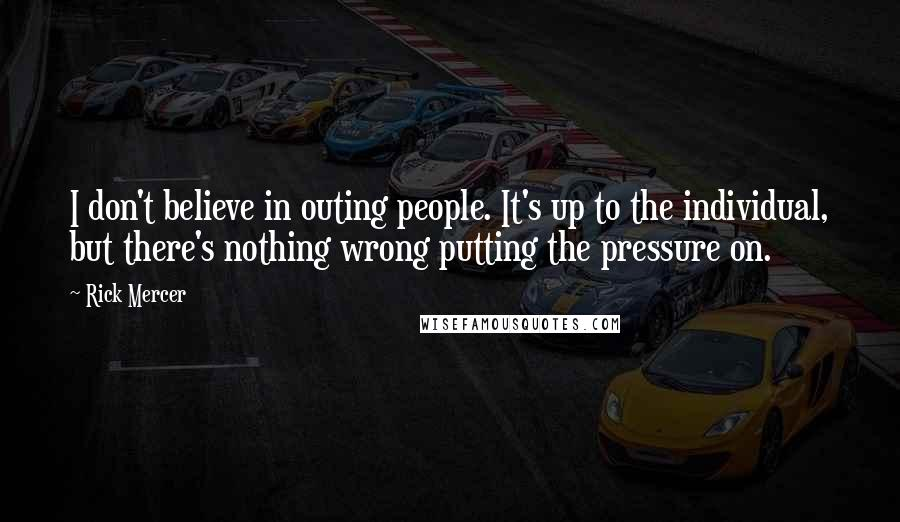 Rick Mercer quotes: I don't believe in outing people. It's up to the individual, but there's nothing wrong putting the pressure on.