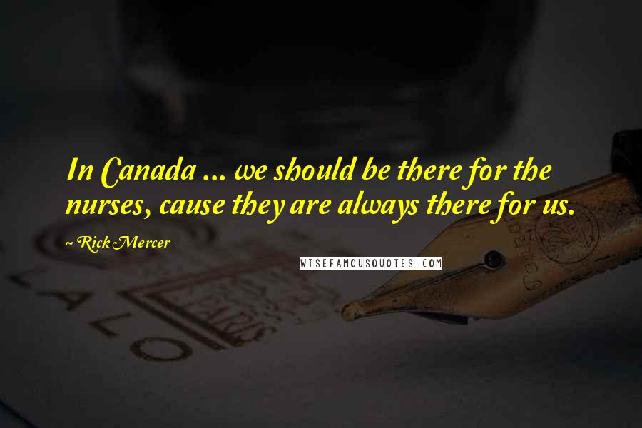 Rick Mercer quotes: In Canada ... we should be there for the nurses, cause they are always there for us.