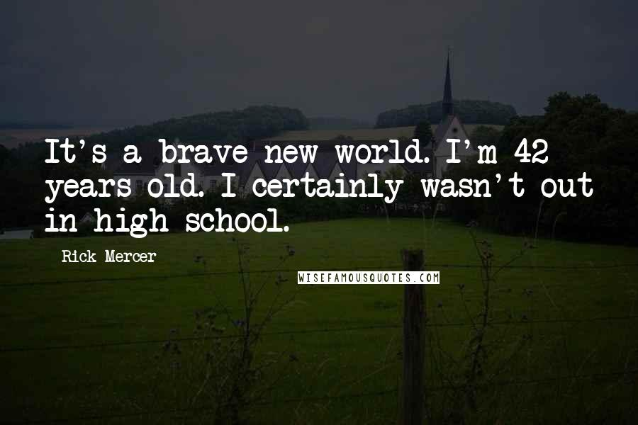Rick Mercer quotes: It's a brave new world. I'm 42 years old. I certainly wasn't out in high school.