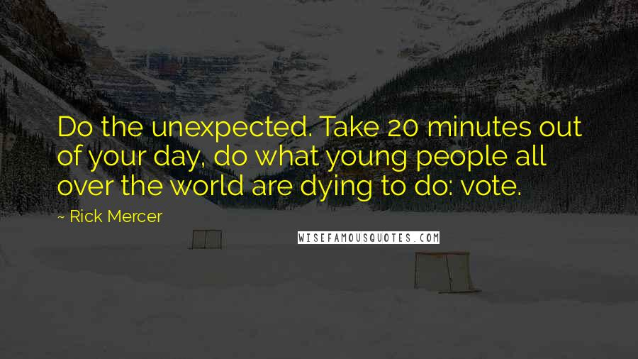 Rick Mercer quotes: Do the unexpected. Take 20 minutes out of your day, do what young people all over the world are dying to do: vote.