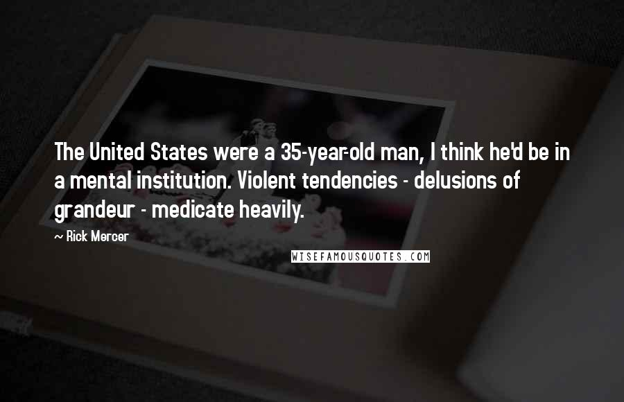 Rick Mercer quotes: The United States were a 35-year-old man, I think he'd be in a mental institution. Violent tendencies - delusions of grandeur - medicate heavily.