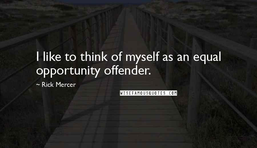 Rick Mercer quotes: I like to think of myself as an equal opportunity offender.