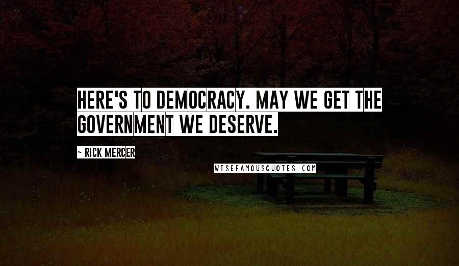 Rick Mercer quotes: Here's to democracy. May we get the government we deserve.