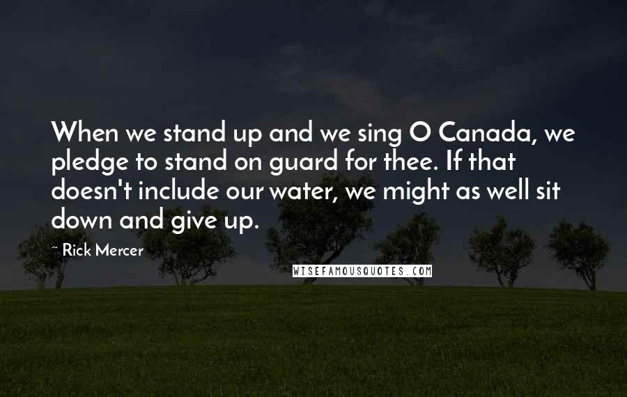 Rick Mercer quotes: When we stand up and we sing O Canada, we pledge to stand on guard for thee. If that doesn't include our water, we might as well sit down and