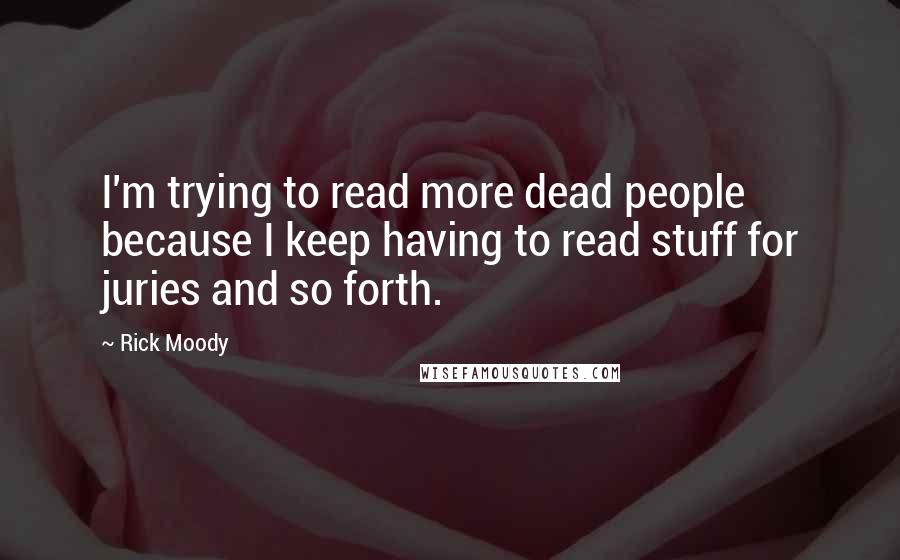Rick Moody quotes: I'm trying to read more dead people because I keep having to read stuff for juries and so forth.