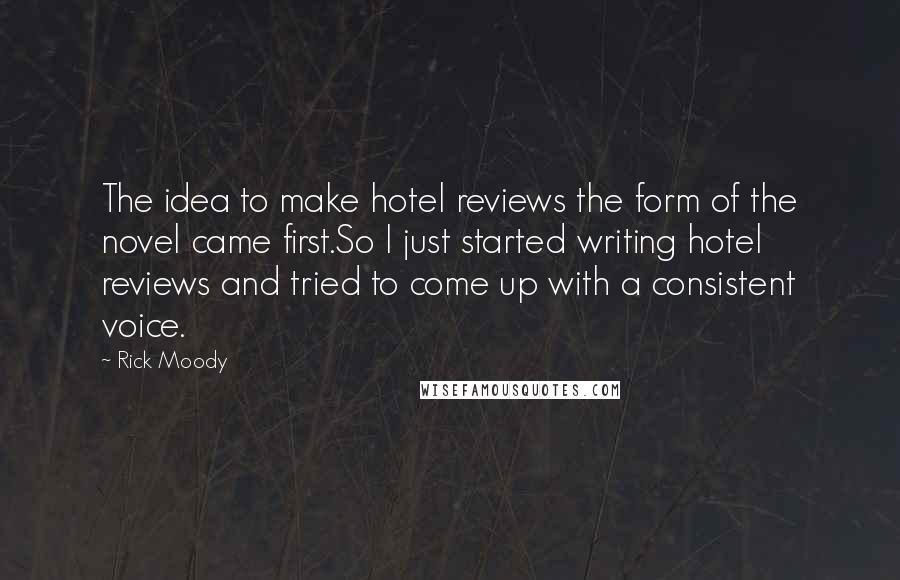 Rick Moody quotes: The idea to make hotel reviews the form of the novel came first.So I just started writing hotel reviews and tried to come up with a consistent voice.
