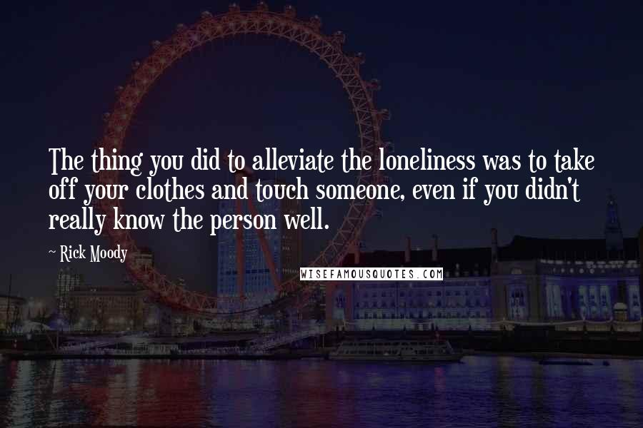 Rick Moody quotes: The thing you did to alleviate the loneliness was to take off your clothes and touch someone, even if you didn't really know the person well.
