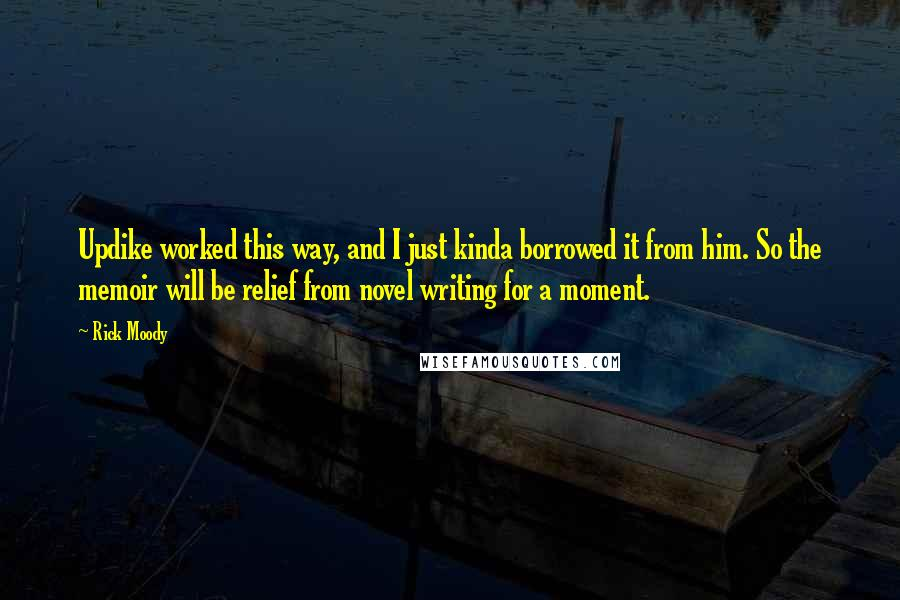 Rick Moody quotes: Updike worked this way, and I just kinda borrowed it from him. So the memoir will be relief from novel writing for a moment.
