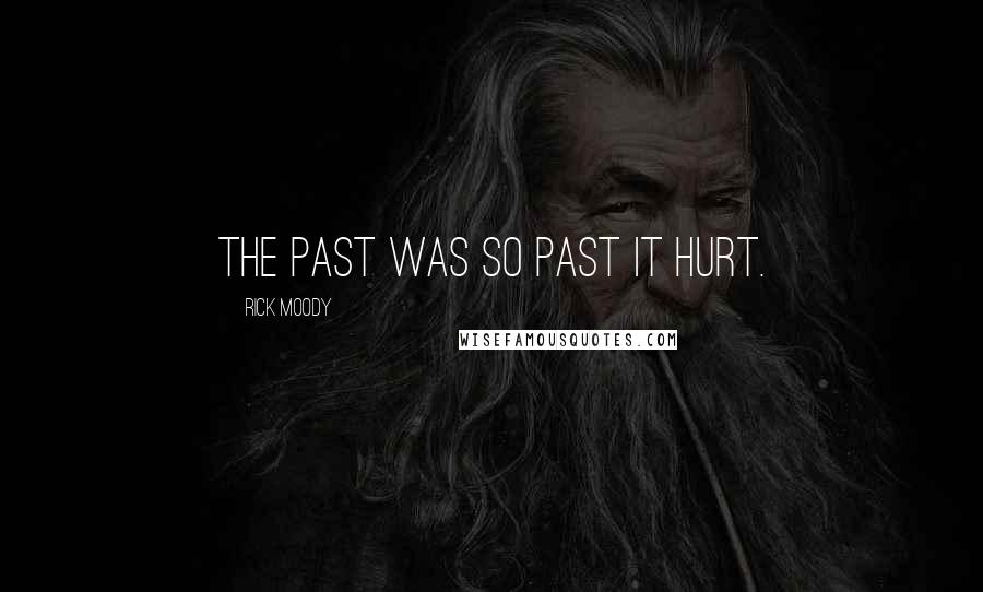 Rick Moody quotes: The past was so past it hurt.