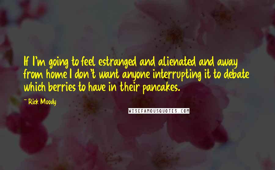 Rick Moody quotes: If I'm going to feel estranged and alienated and away from home I don't want anyone interrupting it to debate which berries to have in their pancakes.