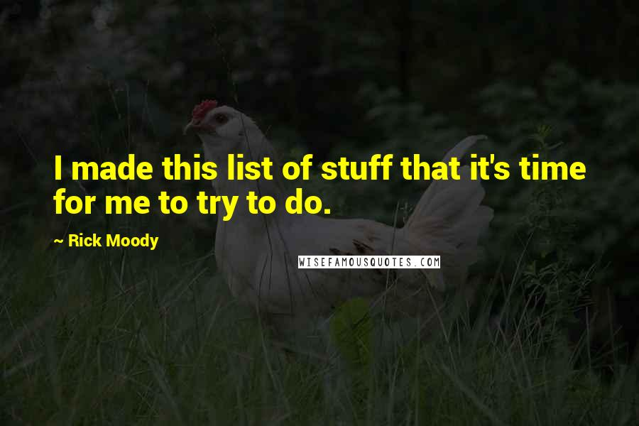 Rick Moody quotes: I made this list of stuff that it's time for me to try to do.