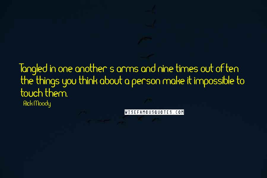 Rick Moody quotes: Tangled in one another's arms and nine times out of ten the things you think about a person make it impossible to touch them.