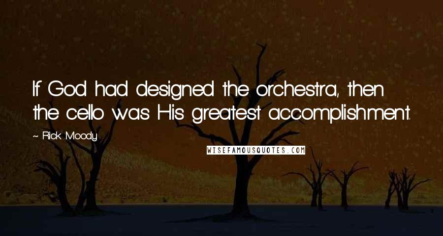Rick Moody quotes: If God had designed the orchestra, then the cello was His greatest accomplishment.