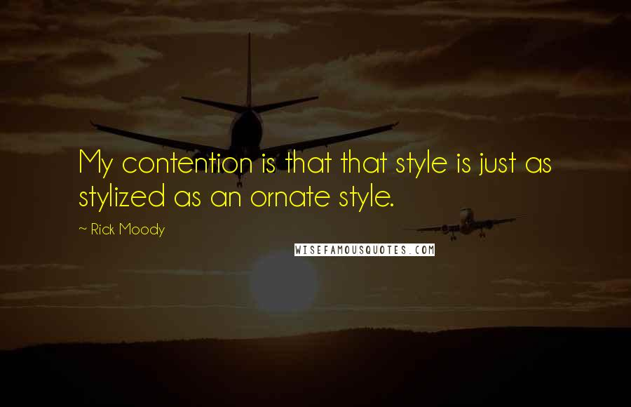 Rick Moody quotes: My contention is that that style is just as stylized as an ornate style.