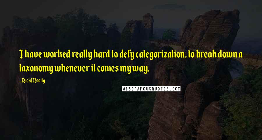 Rick Moody quotes: I have worked really hard to defy categorization, to break down a taxonomy whenever it comes my way.
