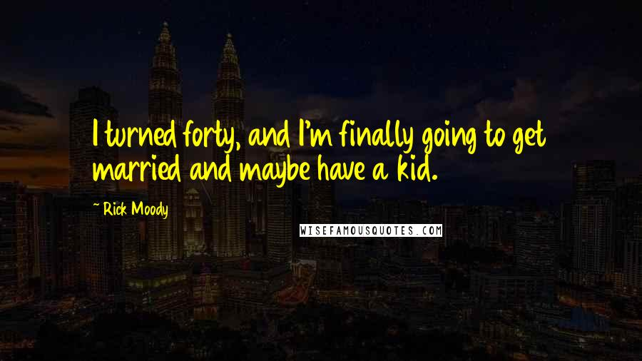 Rick Moody quotes: I turned forty, and I'm finally going to get married and maybe have a kid.