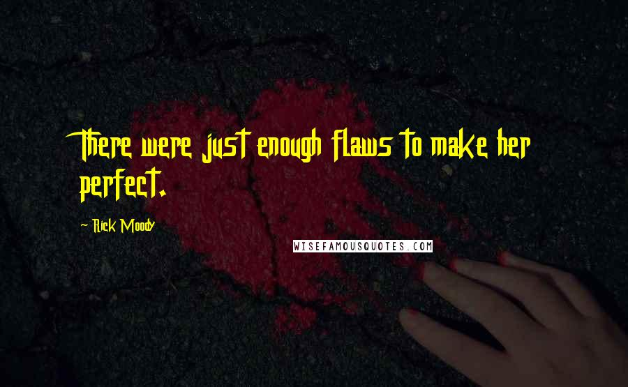 Rick Moody quotes: There were just enough flaws to make her perfect.