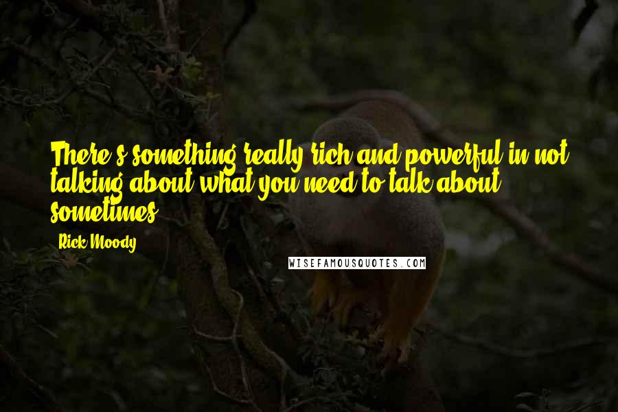 Rick Moody quotes: There's something really rich and powerful in not talking about what you need to talk about sometimes.