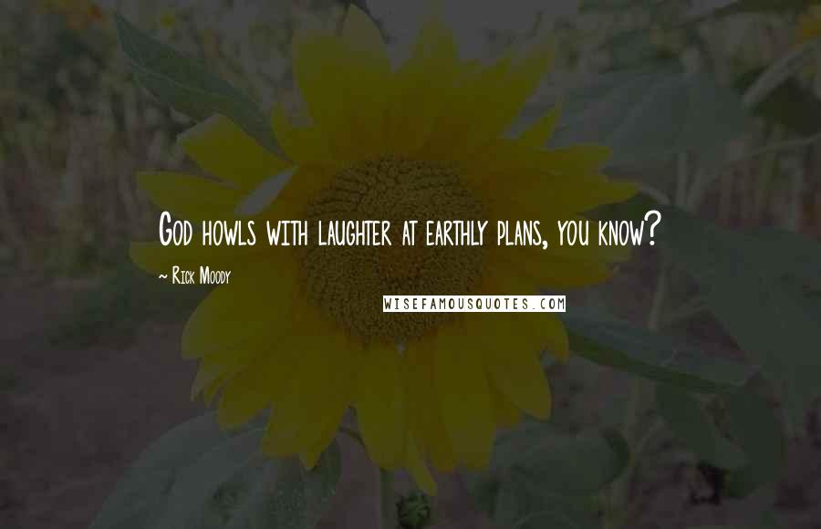 Rick Moody quotes: God howls with laughter at earthly plans, you know?