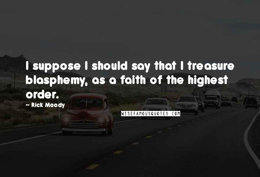 Rick Moody quotes: I suppose I should say that I treasure blasphemy, as a faith of the highest order.