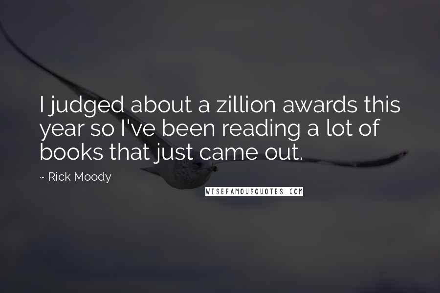 Rick Moody quotes: I judged about a zillion awards this year so I've been reading a lot of books that just came out.