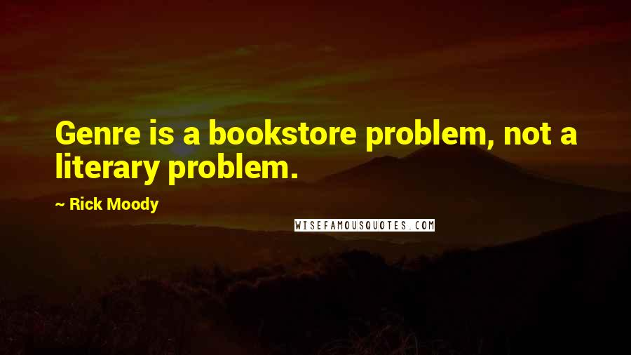 Rick Moody quotes: Genre is a bookstore problem, not a literary problem.
