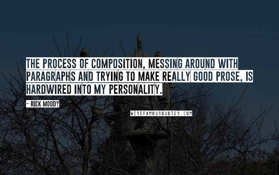 Rick Moody quotes: The process of composition, messing around with paragraphs and trying to make really good prose, is hardwired into my personality.