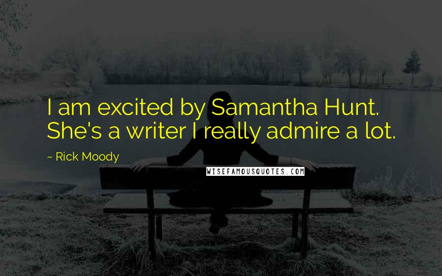 Rick Moody quotes: I am excited by Samantha Hunt. She's a writer I really admire a lot.