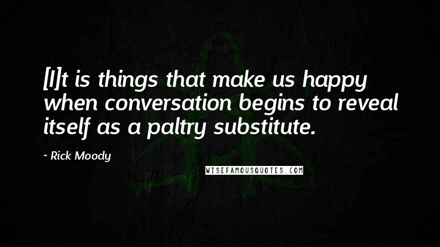 Rick Moody quotes: [I]t is things that make us happy when conversation begins to reveal itself as a paltry substitute.
