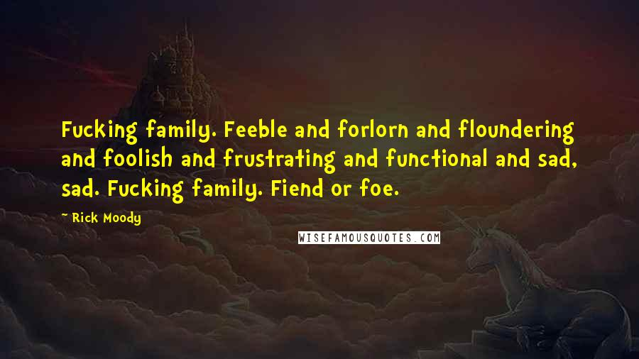 Rick Moody quotes: Fucking family. Feeble and forlorn and floundering and foolish and frustrating and functional and sad, sad. Fucking family. Fiend or foe.