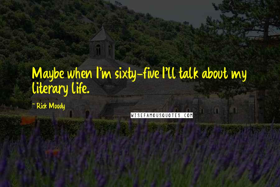 Rick Moody quotes: Maybe when I'm sixty-five I'll talk about my literary life.