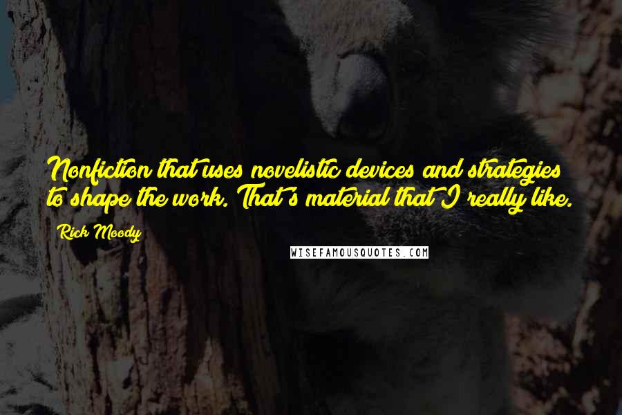 Rick Moody quotes: Nonfiction that uses novelistic devices and strategies to shape the work. That's material that I really like.