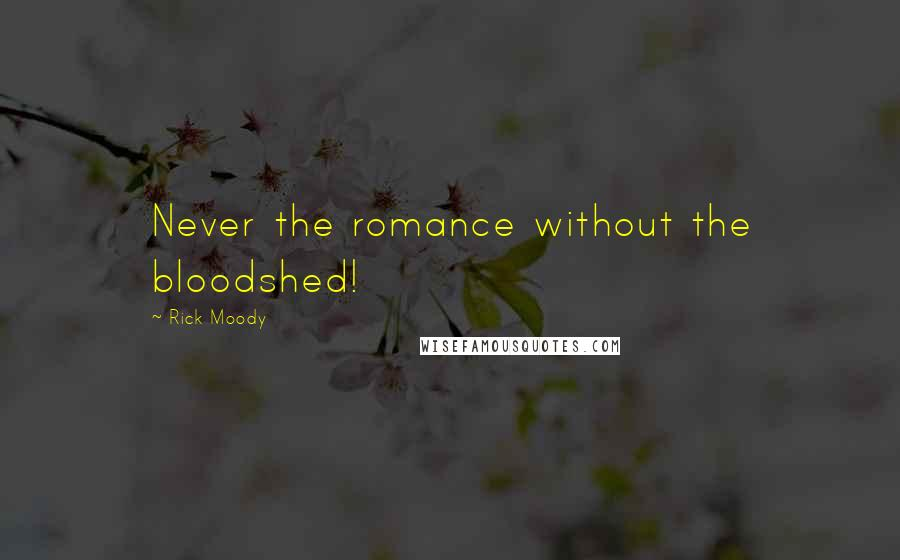 Rick Moody quotes: Never the romance without the bloodshed!