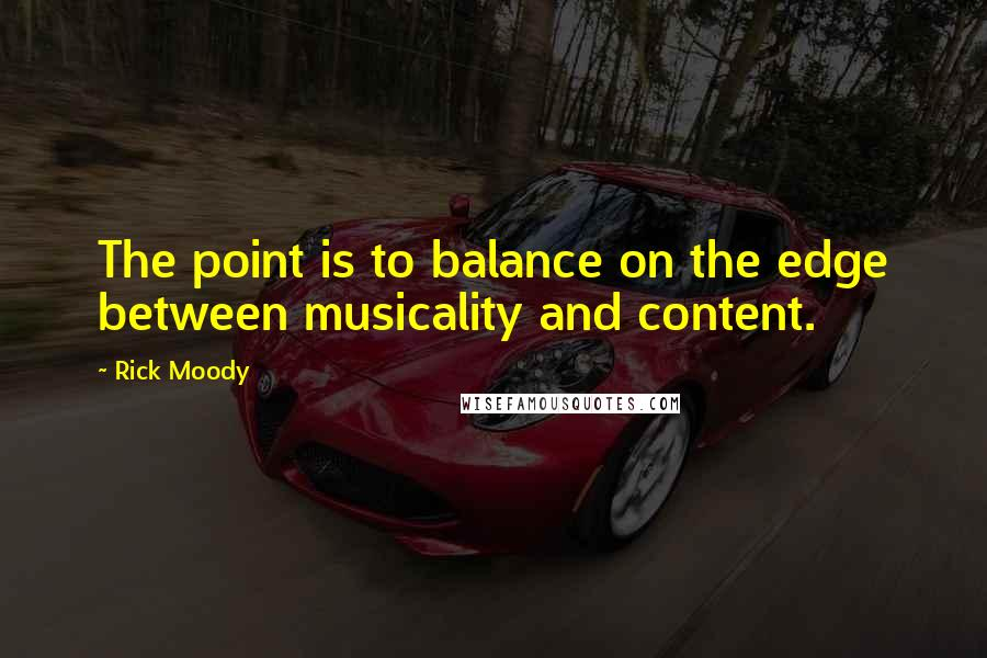 Rick Moody quotes: The point is to balance on the edge between musicality and content.