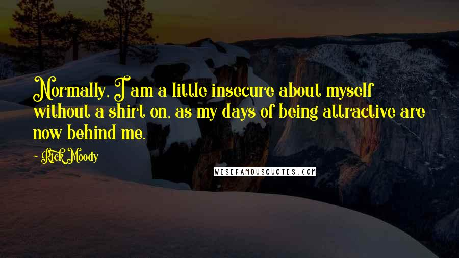 Rick Moody quotes: Normally, I am a little insecure about myself without a shirt on, as my days of being attractive are now behind me.