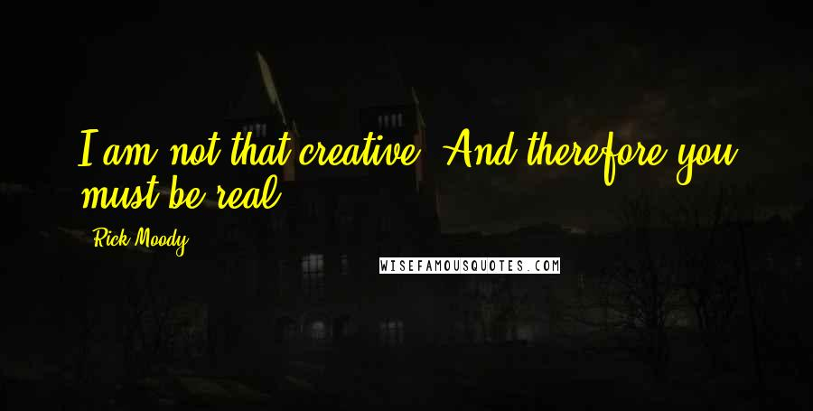Rick Moody quotes: I am not that creative. And therefore you must be real.