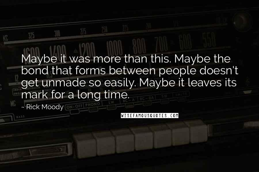 Rick Moody quotes: Maybe it was more than this. Maybe the bond that forms between people doesn't get unmade so easily. Maybe it leaves its mark for a long time.
