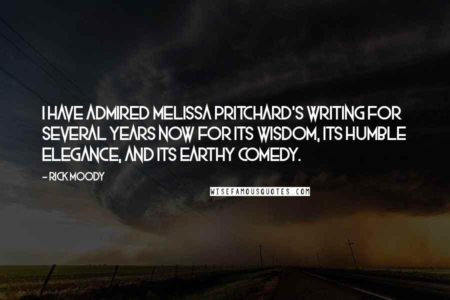 Rick Moody quotes: I have admired Melissa Pritchard's writing for several years now for its wisdom, its humble elegance, and its earthy comedy.