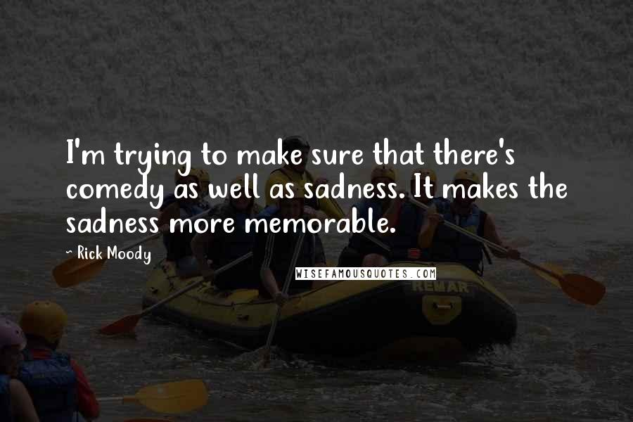 Rick Moody quotes: I'm trying to make sure that there's comedy as well as sadness. It makes the sadness more memorable.