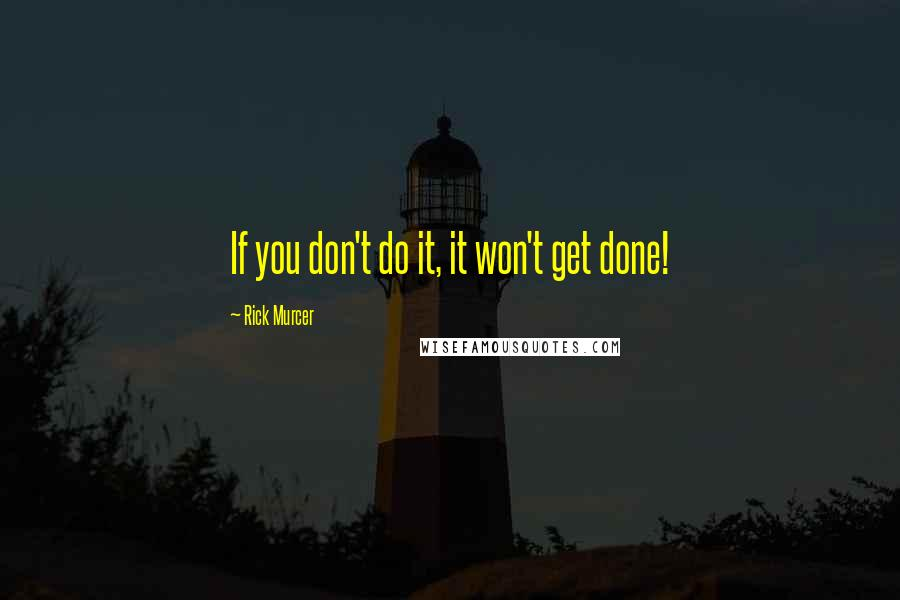 Rick Murcer quotes: If you don't do it, it won't get done!