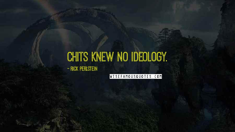 Rick Perlstein quotes: Chits knew no ideology.