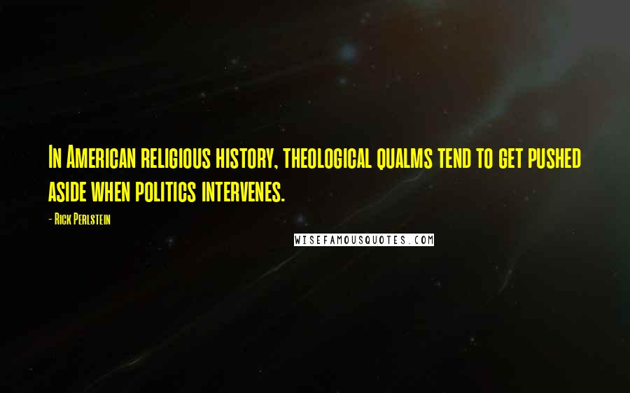 Rick Perlstein quotes: In American religious history, theological qualms tend to get pushed aside when politics intervenes.