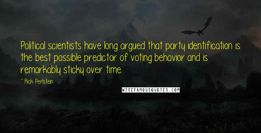 Rick Perlstein quotes: Political scientists have long argued that party identification is the best possible predictor of voting behavior and is remarkably sticky over time.